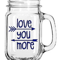 Love You More glass mug- Personalized Mason Jar Mug- Gift for him- Gift for her- Birthday Gift- Valentine's Day Gift- Unique Gift