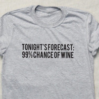 Wine Drinker Lover T-shirt  Tumblr Hipster Funny Cool Shirt Unisex Tonights Forecast 99% Chance of Wine