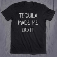 Tequila Made Me Do It Tumblr Clothes Slogan Alcohol Drinking Party T-shirt