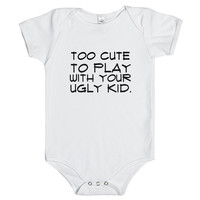 TOO CUTE TO PLAY WITH YOUR UGLY KID