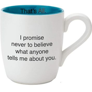 I Promise Never to Believe What Anyone Tells Me About You Ceramic Coffee Mug | 16 oz.