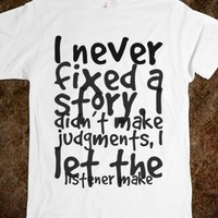 I NEVER FIXED A STORY. I DIDN'T MAKE JUDGMENTS, I LET THE LISTENER MAKE