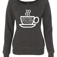 Instant Teacher Just Add Coffee Shirt. Awesome Coffee Lovers Shirt. Makes A Great Gift. Bella Ladies Wideneck Sweatshirt -7501