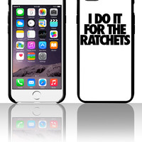 I Do It For The Ratchets 5 5s 6 6plus phone cases