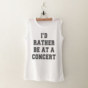 I'd rather be at a concert muscle tee T-Shirt womens gifts womens girls tumblr hipster band merch fangirls teens gift girlfriends blogger