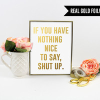 Real Gold Foil Print. If you have nothing nice to say, Shut up. Typography Wall Art Print. Modern Home Decor. Chic and Trendy. Quote print.