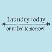 Laundry Today or Naked Tomorrow wall decal - Laundry Room