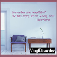 How can there be too many children? That is like saying there are too many flowers. - Mother Teresa Wall Quote Mural Decal