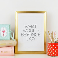 Printable quotes,What Would BEYONCE Do,Inspirational Print,Beyonce Quote,Fashion Print,Beyonce Sign,Fashionista,Typography Print