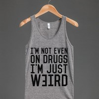 I'M NOT EVEN ON DRUGS. I'M JUST WEIRD. TANK TOP (IDB022125)