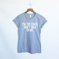 I'm Too Tired, Don't Talk To Me T-Shirt in Black or Grey - Funny Tumblr Shirts - Tumblr Shirts - Black Tee - Present and Gift