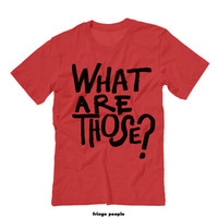 WHAT ARE THOSE? Unisex Tee Shirt | Chill Bruh Funny Shirts Sarcastic Tees | Hilarious Quote Tee | Teens Tumblr Sarcastic Shirt Sassy Shirts