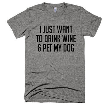 I just want to drink wine & pet my dog, unisex, soft t-shirt, top, workout, funny, adultish, weekend, gift, pet owner, dog lover, jwow