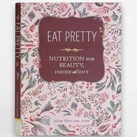 Eat Pretty: Nutrition For Beauty, Inside And Out By Jolene Hart