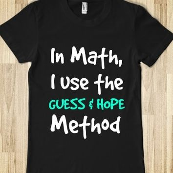 IN MATH, I USE THE GUESS AND HOPE METHOD