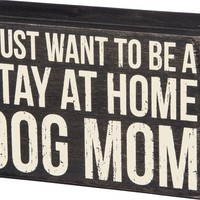 I Just Want To Be A Stay At Home Dog Mom - Box Sign - 6in
