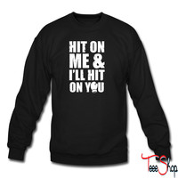 Hit On Me And Ill Hit On You sweatshirt