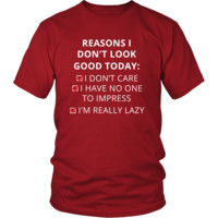 Reasons - Reasons I don't look good today: I dont care / Í have no one to impress / I'm really lazy  - Reasons Funny Shirt