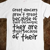GREAT DANCERS AREN'T GREAT BECAUSE OF THEIR TECHNIQUE; THEY ARE GREAT BECAUSE OF THEIR