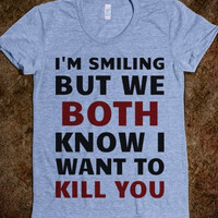 """FUNNY SHIRT: """"I'm Smiling But We Both Know I Want to Kill You"""""""