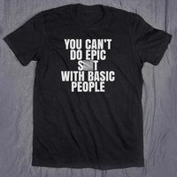 You Can't Do Epic Shit With Basic People Tumblr Shirt Sarcastic Friends BFF Slogan T-shirt