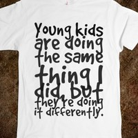YOUNG KIDS ARE DOING THE SAME THING I DID, BUT THEY'RE DOING IT DIFFERENTLY.