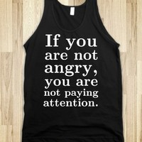 If you are not angry, you are not paying attention.