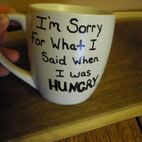 Coffee/Tea/Cup/Mug/Custom/Personalized/Dishwasher safe/I'm sorry for what I said when I was HUNGRY./Mother's Day gift