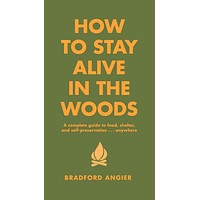 How To Stay Alive In The Woods A Complete Guide to Food, Shelter and Self-Preservation Anywhere  by Bradford Angier