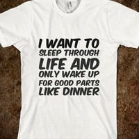I WANT TO SLEEP THROUGH LIFE AND ONLY WAKE UP FOR GOOD PARTS LIKE DINNER TSHIRT