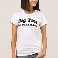 Big Tits Are Not A Crime T-Shirt
