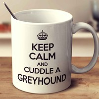 Keep Calm And Cuddle A Greyhound