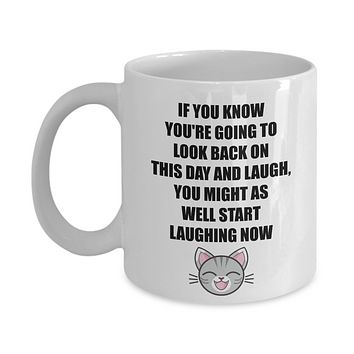 You're Going To Look Back On This Day And Laugh, You Might As Well Start Laughing Now/ Coffee Mug