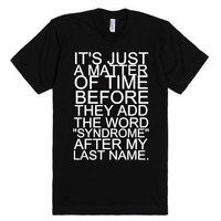 """It's Just a Matter of Time Before They Add The Word """"Syndrome"""" To My Last Name TShirt"""