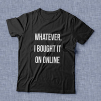 Whatever, i bought it online TShirt womens gifts girls tumblr funny slogan fangirl teens teenager friends girlfriend cute fashion style