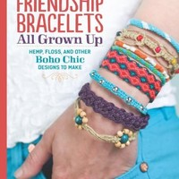 Friendship Bracelets: All Grown Up: Hemp, Floss, and Other Boho Chic Designs to Make