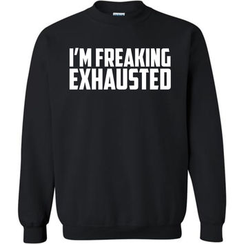 I'm Freaking Exhausted - Crew Neck Graphic Sweatshirt