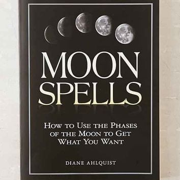 Moon Spells: How To Use The Phases Of The Moon To Get What You Want By Diane Ahlquist