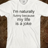 I'M NATURALLY FUNNY BECAUSE MY LIFE IS A JOKE