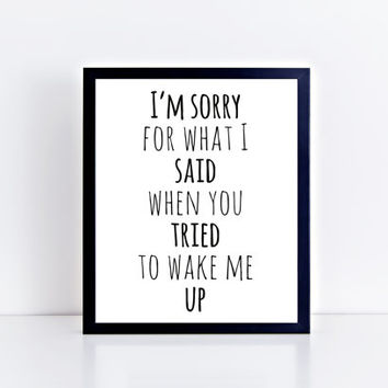 I'm Sorry For What I Said When You Tried to Wake Me Up, printable, black and white, funny, quote, saying, wall art, dorm, room, gift idea