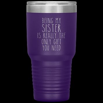 Funny Sister Gift Being My Sister is Really the Only Gift You Need Tumbler Travel Coffee Cup 30oz BPA Free