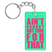 Ain't Nobody Got Time For That Key Chains from Zazzle.com