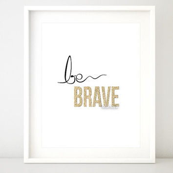 "Gold quote print ""be brave"" gold printable inspirational typography print, gold wall art, black and gold poster - BU 10- Instant download"