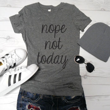 Nope Not Today Shirt. Funny Graphic Shirt. Triblend Basic Workout Shirt. Can't Adult Today. Not Today. Not Today Tee. I Can't Even