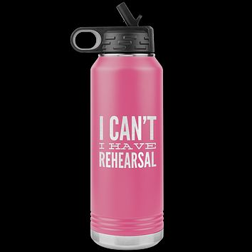 Musical Theater Gift for Actor I Can't I Have Rehearsal Insulated Water Bottle Tumbler 32oz BPA Free