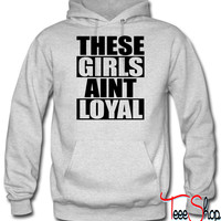 These Girls Aint Loyal hoodie