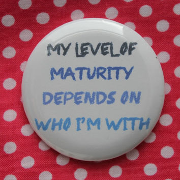 My level of maturity depends on who i'm with - 2.25 inch pinback button badge