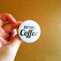 "But First , Coffee - 1.75"" Badge / Button"