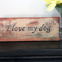 I Love My Dog, Small Rustic Home Decor Wooden Sign, Upcycled