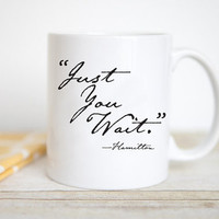 Just You Wait | Hamilton the Musical | Inspirational Mug | Unique Coffee Mug | Broadway Lover Mug